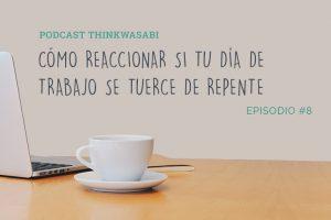 Podcast #8: Cómo reaccionar si tu día de trabajo se tuerce de repente